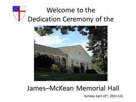 Welcome to the Dedication Ceremony of the James–McKean Memorial Hall Sunday, April 15 th, 2012 A.D.