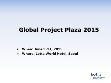 Global Project Plaza 2015  When: June 9-11, 2015  Where: Lotte World Hotel, Seoul.