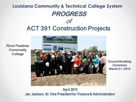 Louisiana Community & Technical College System April 2013 Jan Jackson, Sr. Vice President for Finance & Administration PROGRESS of ACT 391 Construction.