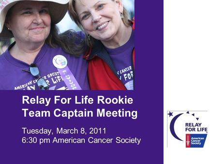 Relay For Life Rookie Team Captain Meeting Tuesday, March 8, 2011 6:30 pm American Cancer Society.