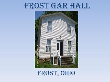 Frost GAR Hall Frost, ohio. History of Hall Nestled away in the rolling hills of southeastern Ohio is a small hamlet along the Hocking River called Frost.