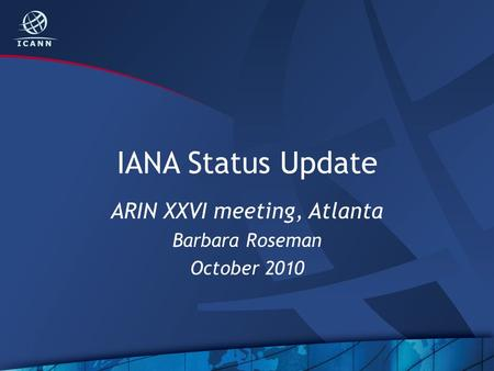 IANA Status Update ARIN XXVI meeting, Atlanta Barbara Roseman October 2010.
