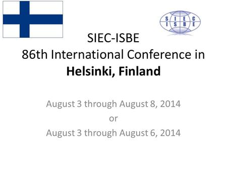 SIEC-ISBE 86th International Conference in Helsinki, Finland August 3 through August 8, 2014 or August 3 through August 6, 2014.