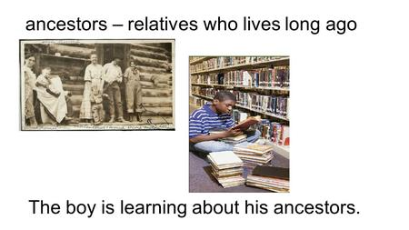 Ancestors – relatives who lives long ago The boy is learning about his ancestors.