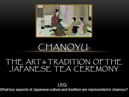 CHANOYU: THE ART & TRADITION OF THE JAPANESE TEA CEREMONY LEQ: What key aspects of Japanese culture and tradition are represented in chanoyu?