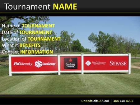 Tournament NAME Name of TOURNAMENT Date of TOURNAMENT Location of TOURNAMENT What it BENEFITS Contact INFORMATION UnitedGolfGA.Com | 404-448-4701.
