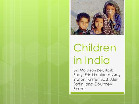 Children in India By: Madison Bell, Kaila Eudy, Erin Linthicum, Amy Staton, Kirsten Bost, Alei Fortin, and Courtney Barber.