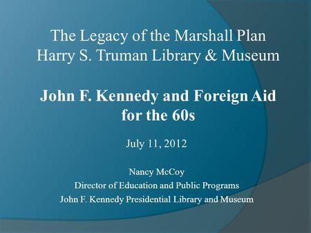 July 11, 2012 Nancy McCoy Director of Education and Public Programs John F. Kennedy Presidential Library and Museum The Legacy of the Marshall Plan Harry.