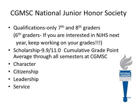 CGMSC National Junior Honor Society Qualifications-only 7 th and 8 th graders (6 th graders- If you are interested in NJHS next year, keep working on your.