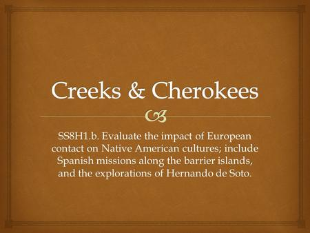Creeks & Cherokees SS8H1.b. Evaluate the impact of European contact on Native American cultures; include Spanish missions along the barrier islands, and.