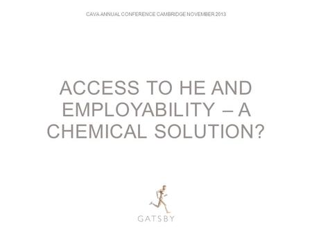 ACCESS TO HE AND EMPLOYABILITY – A CHEMICAL SOLUTION? CAVA ANNUAL CONFERENCE CAMBRIDGE NOVEMBER 2013.