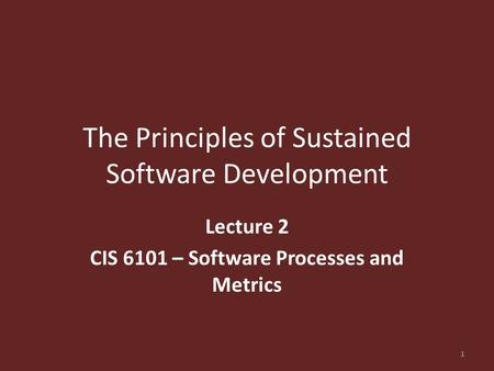The Principles of Sustained Software Development Lecture 2 CIS 6101 – Software Processes and Metrics 1.