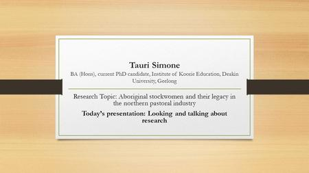 Tauri Simone BA (Hons), current PhD candidate, Institute of Koorie Education, Deakin University, Geelong Research Topic: Aboriginal stockwomen and their.