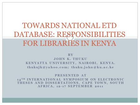 BY JOHN K. THUKU KENYATTA UNIVERSITY, NAIROBI, KENYA.  PRESENTED AT 14 TH INTERNATIONAL SYMPOSIUM ON ELECTRONIC THESES.