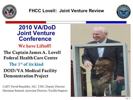 FHCC Lovell: Joint Venture Review 2010 VA/DoD Joint Venture Conference We have Liftoff! The Captain James A. Lovell Federal Health Care Center The 1 st.