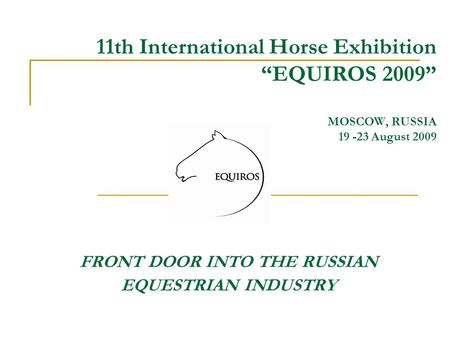 "11th International Horse Exhibition ""EQUIROS 2009"" MOSCOW, RUSSIA 19 -23 August 2009 FRONT DOOR INTO THE RUSSIAN EQUESTRIAN INDUSTRY."