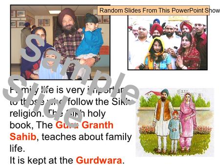 Family life is very important to those who follow the Sikh religion. The Sikh holy book, The <strong>Guru</strong> <strong>Granth</strong> <strong>Sahib</strong>, teaches about family life. It is kept at.