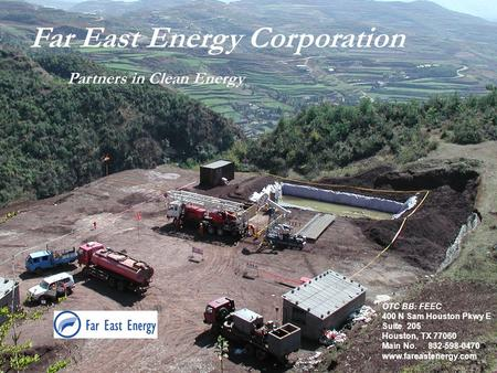 1 Far East Energy Corporation Partners in Clean Energy OTC BB: FEEC 400 N Sam Houston Pkwy E Suite 205 Houston, TX 77060 Main No. 832-598-0470 www.fareastenergy.com.