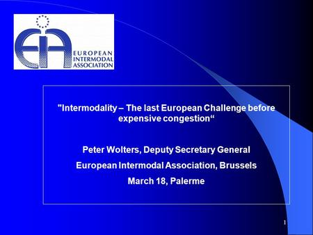 "1 Intermodality – The last European Challenge before expensive congestion"" Peter Wolters, Deputy Secretary General European Intermodal Association, Brussels."