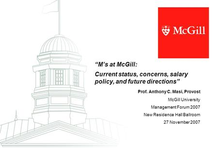 """M's at McGill: Current status, concerns, salary policy, and future directions"" Prof. Anthony C. Masi, Provost McGill University Management Forum 2007."