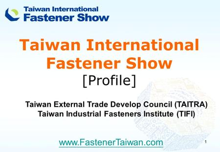 1 Taiwan International Fastener Show [Profile] www.FastenerTaiwan.com Taiwan External Trade Develop Council (TAITRA) Taiwan Industrial Fasteners Institute.