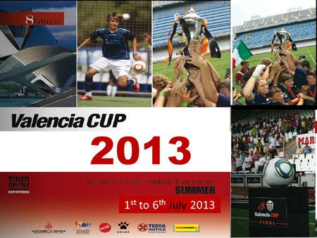 1 st to 6 th July 2013. The Valencia Cup offers you the chance to compete in a leading international youth tournament, in the city of VALENCIA. Tournament.