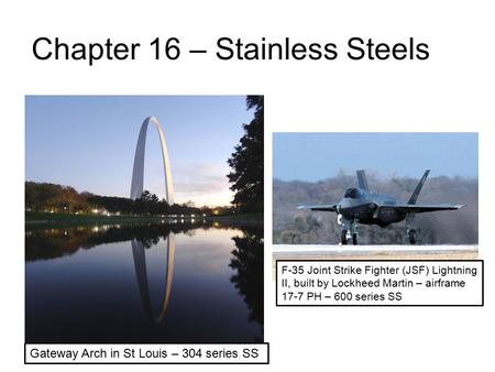 Chapter 16 – Stainless Steels Gateway Arch in St Louis – 304 series SS F-35 Joint Strike Fighter (JSF) Lightning II, built by Lockheed Martin – airframe.