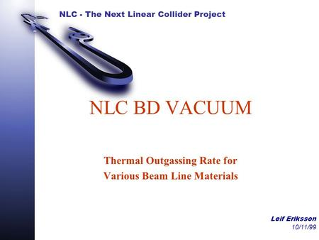 NLC - The Next Linear Collider Project Leif Eriksson 10/11/99 NLC BD VACUUM Thermal Outgassing Rate for Various Beam Line Materials.