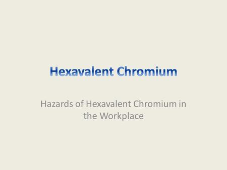 Hazards of Hexavalent Chromium in the Workplace. Disclaimer This material was produced under grant number SH-22248-11-60-F-54 from the Occupational Safety.