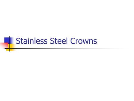 Stainless Steel Crowns. STAINLESS STEEL CROWNS First used in the late 1940s and became commonly used in the 1960s Gained popularity and acceptance along.