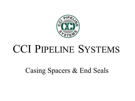 CCI P IPELINE S YSTEMS Casing Spacers & End Seals.