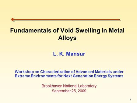 1 Fundamentals of Void Swelling in Metal Alloys L. K. Mansur Workshop on Characterization of Advanced Materials under Extreme Environments for Next Generation.