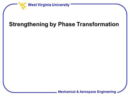 Mechanical & Aerospace Engineering West Virginia University Strengthening by Phase Transformation.
