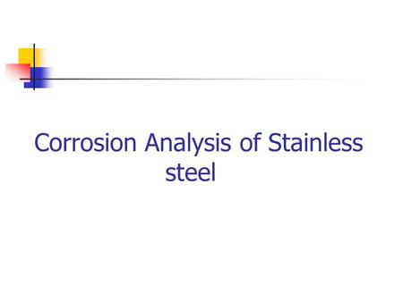 Corrosion Analysis of Stainless steel. Introduction Corrosion is deterioration of essential properties in a material due to reactions with its surroundings.
