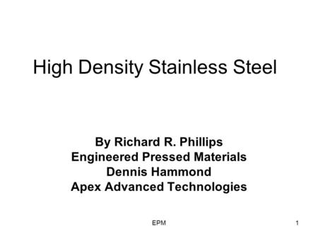 EPM1 High Density Stainless Steel By Richard R. Phillips Engineered Pressed Materials Dennis Hammond Apex Advanced Technologies.