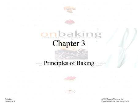 On Baking© 2005 Pearson Education, Inc. Labensky et al. Upper Saddle River, New Jersey 07458 Chapter 3 Principles of Baking.