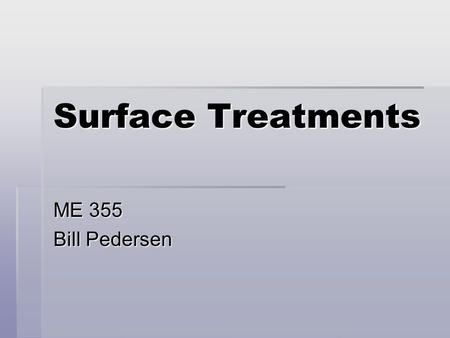 Surface Treatments ME 355 Bill Pedersen. Major Surface Treatments  Finishing and Polishing – covered previously  Coatings  Conversion Coatings (oxidation,