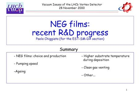 1 NEG films: recent R&D progress Paolo Chiggiato (for the EST-SM-DA section) Vacuum Issues of the LHCb Vertex Detector 28 November 2000 - NEG films: choice.