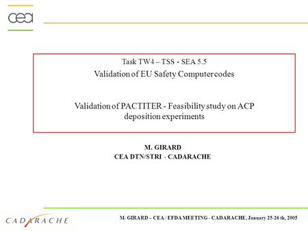 M. GIRARD – CEA / EFDA MEETING - CADARACHE, January 25-26 th, 2005 Task TW4 – TSS - SEA 5.5 Validation of EU Safety Computer codes Validation of PACTITER.