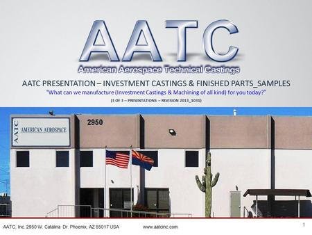 "1 AATC, Inc. 2950 W. Catalina Dr. Phoenix, AZ 85017 USA www.aatcinc.com AATC PRESENTATION – INVESTMENT CASTINGS & FINISHED PARTS_SAMPLES "" What can we."