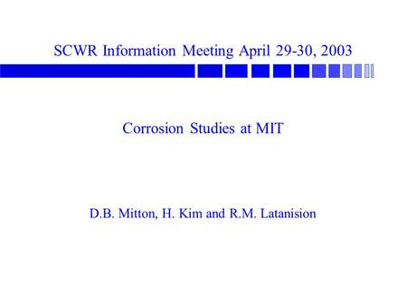 SCWR Information Meeting April 29-30, 2003 Corrosion Studies at MIT D.B. Mitton, H. Kim and R.M. Latanision.