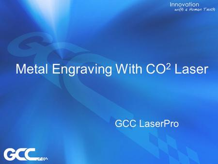 Metal Engraving With CO 2 Laser GCC LaserPro. Contents 1.Purpose 2.Unique Optical Design 3.Compatible Models 4.Limitation 5.Parameters 6.Competitors comparison.
