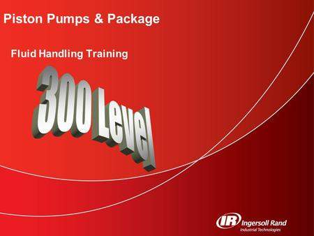 Piston Pumps & Package Fluid Handling Training. Fluid Handling Training 300 Level © 2006 Ingersoll Rand Company 2 Click to edit Master subtitle style.