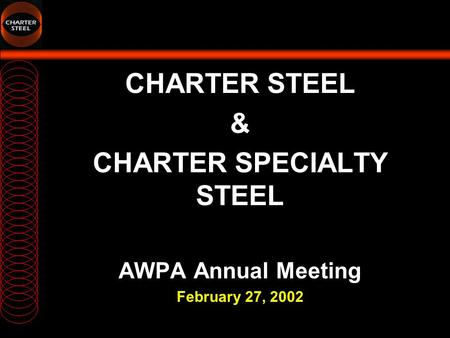 CHARTER STEEL & CHARTER SPECIALTY STEEL AWPA Annual Meeting February 27, 2002.