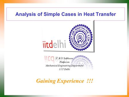 Analysis of Simple Cases in Heat Transfer P M V Subbarao Professor Mechanical Engineering Department I I T Delhi Gaining Experience !!!