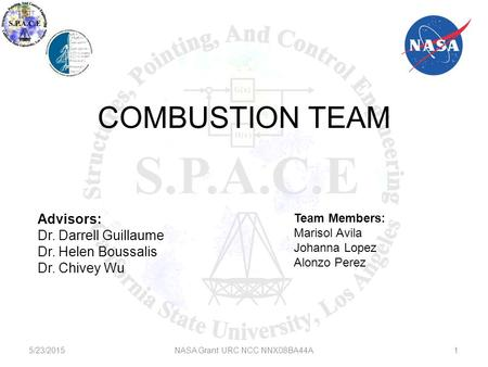 5/23/2015NASA Grant URC NCC NNX08BA44A COMBUSTION TEAM Advisors: Dr. Darrell Guillaume Dr. Helen Boussalis Dr. Chivey Wu Team Members: Marisol Avila Johanna.