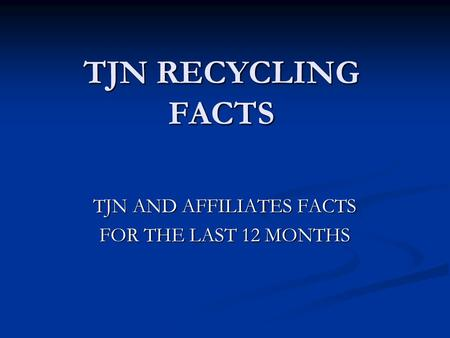 TJN RECYCLING FACTS TJN AND AFFILIATES FACTS FOR THE LAST 12 MONTHS.