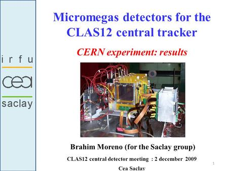 Micromegas detectors for the CLAS12 central tracker Brahim Moreno (for the Saclay group) CLAS12 central detector meeting : 2 december 2009 Cea Saclay CERN.
