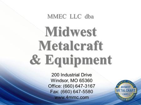 MMEC LLC dba MidwestMetalcraft & Equipment 200 Industrial Drive Windsor, MO 65360 Office: (660) 647-3167 Fax: (660) 647-5580 www.4mmc.com.