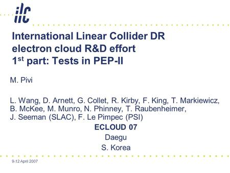 9-12 April 2007 International Linear Collider DR electron cloud R&D effort 1 st part: Tests in PEP-II M. Pivi L. Wang, D. Arnett, G. Collet, R. Kirby,